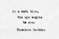 In the dark time, the eyes begin to see. ~ #quote