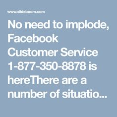 No need to implode, Facebook Customer Service 1-877-350-8878 is hereThere are a number of situations when you may require technical assistance. As an intelligent user, you will never let these technical hurdles dominate you. If you are seeking an appropriate companion to help you in sorting your issues, then our Facebook Customer Service could be the right place for you. You can meet our techies on phone call at 1-877-350-8878 for every possible help. For more Information…