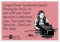 Funny Cry for Help Ecard: Carpal Pinner Syndrome (noun): Pinning for hours on end until your hand becomes a deformed claw. You need help. Seriously. Dont pin this. Stop.
