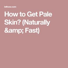 How to Get Pale Skin? (Naturally & Fast)