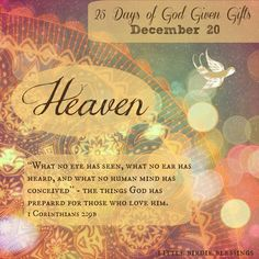 """25 Days God Given Gifts ~ Day 20 ~ Unwrapping the gift of: HEAVEN ~ """"What no eye has seen, what no ear has heard, and what no human mind has conceived"""" - the things God has prepared for those who love him. 1 Corinthians 2:9b [...]"""