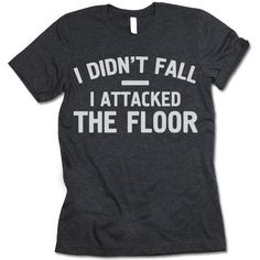 I Didn't Fall I Attacked The Floor T-Shirt - - Unisex Crewneck T-shirt. I Didn't Fall I Attacked The Floor Shirt. Awesome Designs on High Quality Graphic Tees, Tanks, Baseball Shirts and Hoodies with New Items Published Daily. Sarcastic Shirts, Funny Shirt Sayings, Funny Tee Shirts, T Shirts With Sayings, T Shirt Quotes, T Shirt Slogans, Cute T Shirts, Crazy Shirts, Bff Shirts