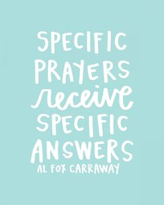 Specific prayers receive specific answers. Al Carraway I learned this to be true when my son was in the nicu!