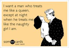 Ecard - I want a man who treats me like a queen, except at night when he treats me like the naughty girl I am.