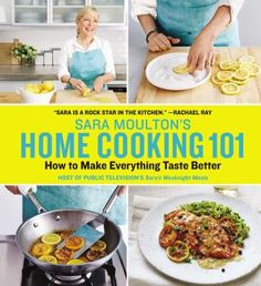 Sara Moulton's Home Cooking 101 How to Make Everything Taste Better (Book) : Moulton, Sara : Including detailed instructions in every recipe as well as tips about selecting ingredients and balancing flavors, a must-have cookbook from one of the original Food Network stars and a trusted culinary expert combines 150-plus all-new recipes with time-tested methods that take meals from ordinary to extraordinary.--The ultimate everyday cookbook you'll turn to again and again.