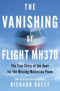 The vanishing of Flight MH370 : the true story of the hunt for the missing Malaysian plane