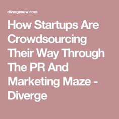 How Startups Are Crowdsourcing Their Way Through The PR And Marketing Maze - Diverge
