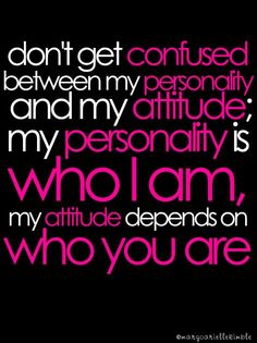 """""""Don't get confused between my personality and my attitude; my personality is who I am, my attitude depends on who you are."""""""