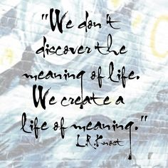 """""""We don't discover the meaning of life. We create a life of meaning."""" L.R.Knost"""