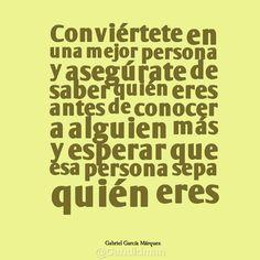 """""""Conviértete en una mejor persona y asegúrate de saber quién eres antes de conocer a alguien más y esperar que esa persona sepa quién eres"""". #GabrielGarciaMarquez #Citas #Frases @candidman"""