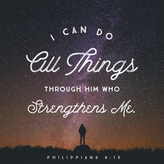 """""""For I can do everything through Christ, who gives me strength.""""  Philippians 4:13 NLT"""