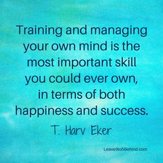 "T. Harv Eker is right!... ""Training and managing your own mind is the most important skill you could ever own, in terms of both happiness and success."" ... Keep your thoughts positive!!! http://www.dangiercke.com/a-major-key-to-creating-wealth/"