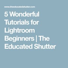 5 Wonderful Tutorials for Lightroom Beginners | The Educated Shutter