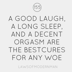 """""""A Good Laugh,   A Long Sleep,  And a Decent Orgasm are the best cures for any woe""""    YES! YES it IS!!"""