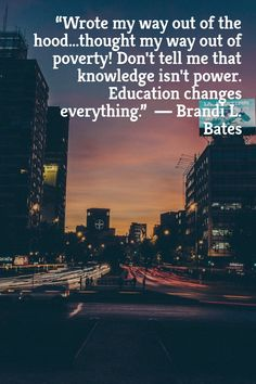 """""""Wrote my way out of the hood...thought my way out of poverty! Don't tell me that knowledge isn't power. Education changes everything."""" ― Brandi L. Bates"""