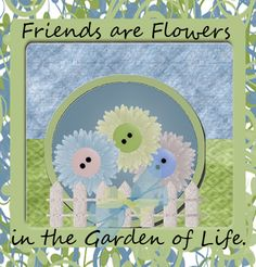 Friends are Flowers Quote from:  My Inspired Life With Fibromyalgia  THANK YOU ALL FOR BEING HERE FOR ONE ANOTHER.  :)   mlbf:)  OXOOXOXO