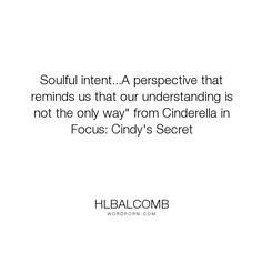 """hlbalcomb - """"Soulful intent...A perspective that reminds us that our understanding is not the..."""". life, hope, light, individuality, soul, inspiring, cinderella, cinderellainfocus"""
