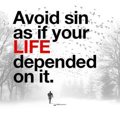 Avoid sin as if your life depended on it.