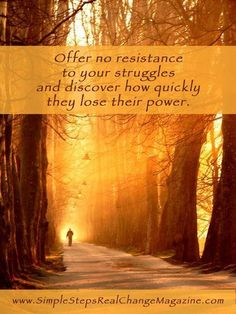Offer no resistance to your struggles and discover how quickly they lose their power.