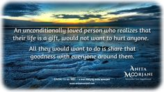 An unconditionally loved person who realizes that their life is a gift, would not want to hurt anyone.  All they would want to do is share that goodness with eveyone around them.