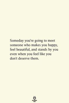 Someday you're going to meet someone who makes you happy, feel beautiful, and stands by you even when you feel like you don't deserve them.