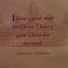 """I have a great need for Christ; I have a great Christ for my need."" --Charles Spurgeon. (love this!!)"