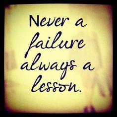 Just because something did not work out does not make it a failure. It is a life lesson.