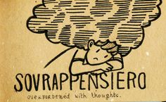 Sovrappensiero = Overburdened with thoughts