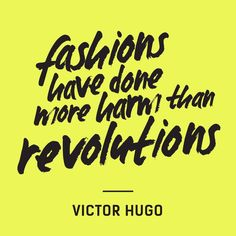"""""""Fashions have done more harm than revolutions"""" - Victor Hugo"""