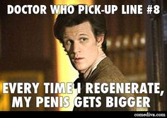 Doctor Who Pick-Up Line #8: Every time I regenerate, my penis gets bigger