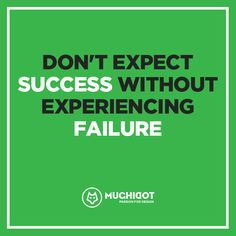 Don't expect success without experiencing failure.