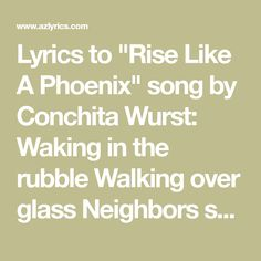 """Lyrics to """"Rise Like A Phoenix"""" song by Conchita Wurst: Waking in the rubble Walking over glass Neighbors say we're trouble Well that time has passed Peeri. Phoenix Song, Song Lyrics, Walking, Songs, Math, Glass, Drinkware, Music Lyrics, Math Resources"""