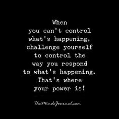 When you can't control what's happening, challenge yourself to control the way you respond to what's happening. That's. where your power is.