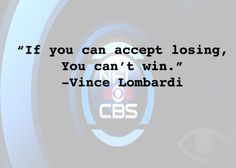 """""""If you can accept losing, you can't win."""" -Vince Lombardi"""