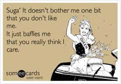 Suga' It doesn't bother me one bit that you don't like me. It just baffles me that you really think I care...lol