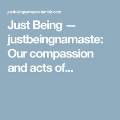 Just Being — justbeingnamaste:   Our compassion and acts of...