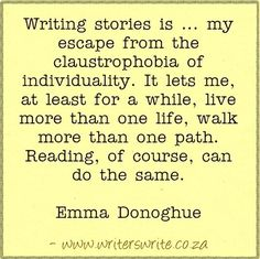 Writing stories is my escape from the claustrophobia of individuality. It lets me, at least for a little while, live more than one life, walk more than one path. Reading, of course, can do the same.--Emma Donoghue