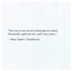 """The way to my heart is through my mind. Genuinely captivate me, and I am yours."" -Beau Taplin"