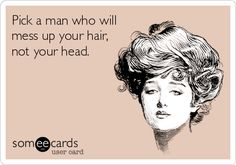Pick a man who will mess up your hair, not your head.