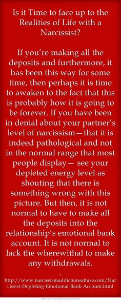 Is it Time to face up to the Realities of Life with a Narcissist? If you're making all the deposits and furthermore, it has been this way for some time, then perhaps it is time to awaken to the fact that this is probably how it is going to be forever. If you have been in denial about your partner's level of narcissism—that it is indeed pathological and not in the normal range that most people display— see your depleted energy level as shouting that there is something wrong...
