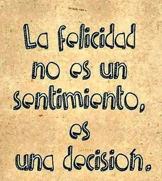 -la felicidad no es un sentimiento, es una decisión