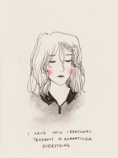 """""""I have this irrational tendency to romanticize everything."""""""