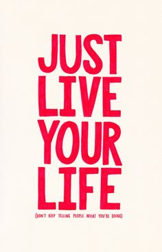**Just LIVE Your Life.** (Dont keep telling people what you're doing!)