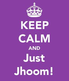 Don't just sit there...Just Jhoom!