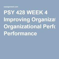 PSY 428 WEEK 4 Improving Organizational Performance