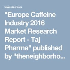 """Europe Caffeine Industry 2016 Market Research Report - Taj Pharma"" published by ""theneighborhooduk"" on @edocr"
