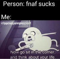 persona: fnaf es una mie*da!  yo: O_O  yo: ...  yo: ... espero que se te desconecte el wifi...