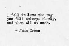 """""""I fell in love the way you fall asleep: slowly, and then all at once."""" -John Green #love #quote"""