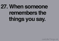 When someone remembers the things you say.