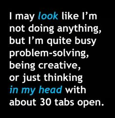 I may not look like I'm not doing anything, but I'm quite busy problem-solving, being creative, or just thinking in my head with about 30 tabs open.                                                                                                                                                      More